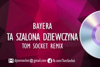 Bayera - Ta Szalona Dziewczyna (Tom Socket Remix)